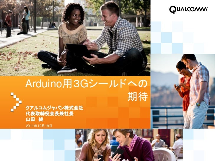 Arduino用3Gシールドへの              期待クアルコムジャパン株式会社代表取締役会長兼社長山田 純2011年12月19日