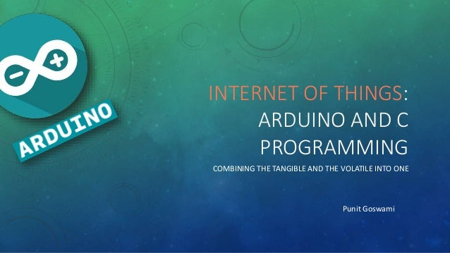 INTERNET OF THINGS: ARDUINO AND C PROGRAMMING COMBINING THE TANGIBLE AND THE VOLATILE INTO ONE Punit Goswami