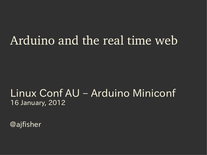 Arduino and the real time webLinux Conf AU – Arduino Miniconf16 January, 2012@ajfisher