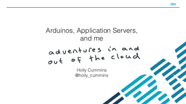 Arduinos, Application Servers, and me Holly Cummins @holly_cummins