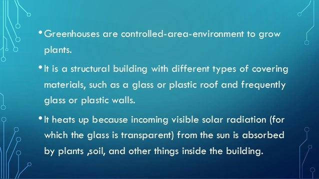 •Greenhouses are controlled-area-environment to grow plants. •It is a structural building with different types of covering...