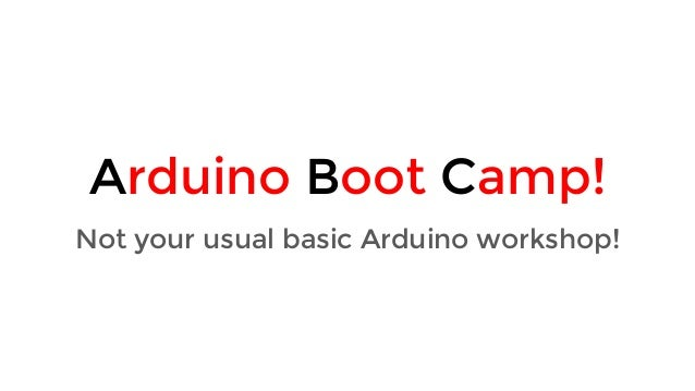 Arduino Boot Camp! Not your usual basic Arduino workshop!
