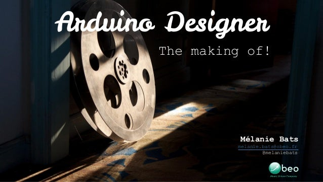 Arduino Designer The making of! Mélanie Bats melanie.bats@obeo.fr @melaniebats