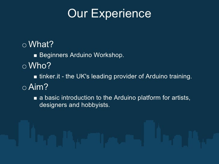Our Experience  What?   Beginners Arduino Workshop. Who?   tinker.it - the UK's leading provider of Arduino training. Aim?...