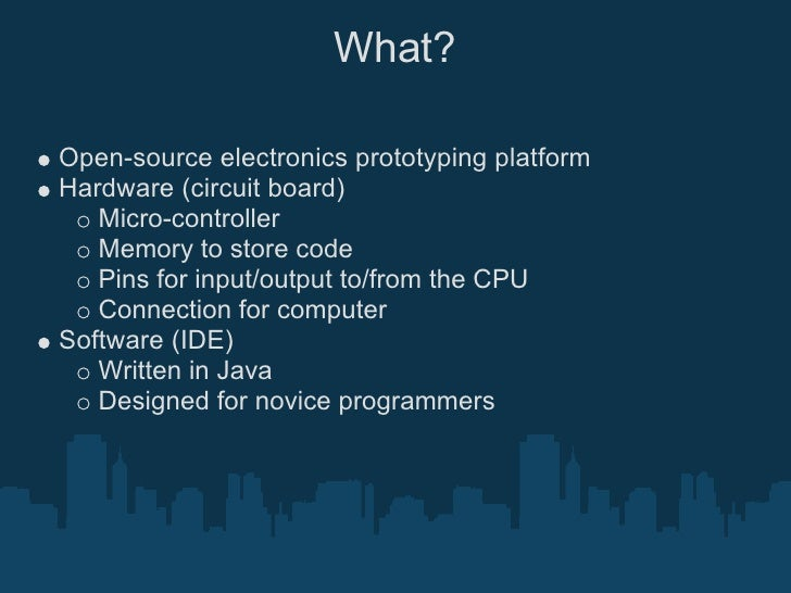 What?  Open-source electronics prototyping platform Hardware (circuit board)    Micro-controller    Memory to store code  ...
