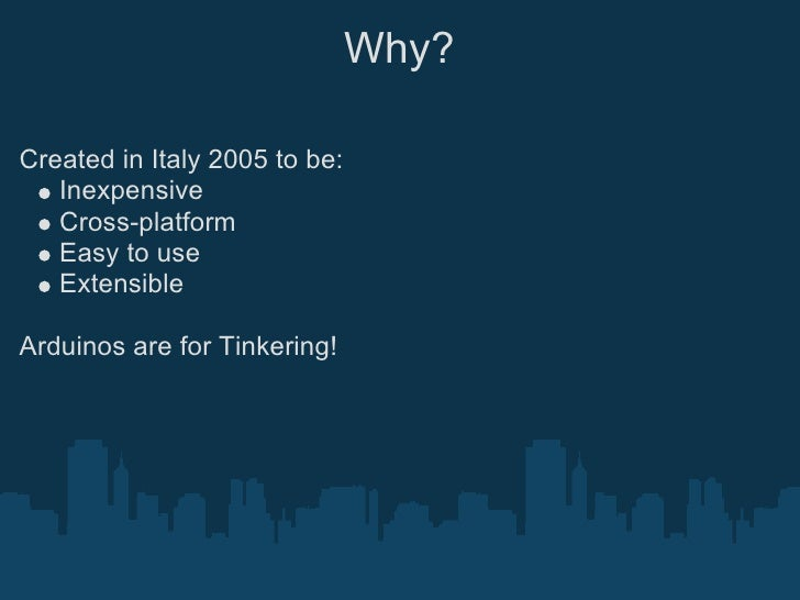 Why?  Created in Italy 2005 to be:    Inexpensive    Cross-platform    Easy to use    Extensible  Arduinos are for Tinkeri...