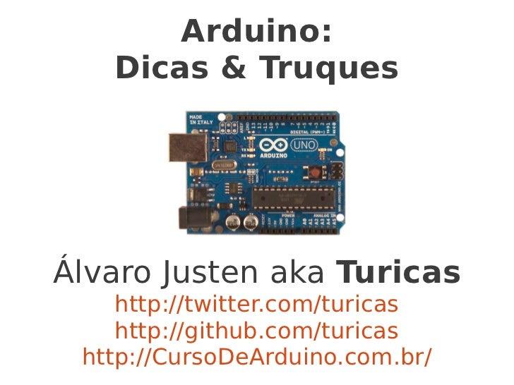 Arduino:   Dicas & TruquesÁlvaro Justen aka Turicas    http://twitter.com/turicas    http://github.com/turicas http://Curs...