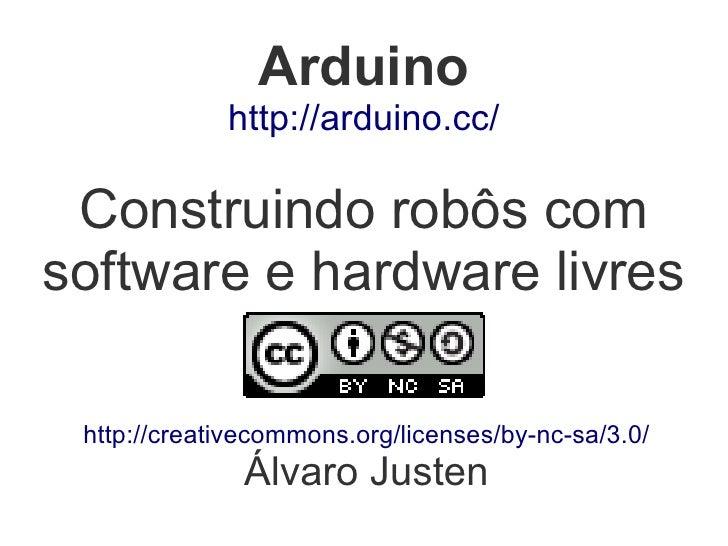 Arduino              http://arduino.cc/   Construindo robôs com software e hardware livres   http://creativecommons.org/li...
