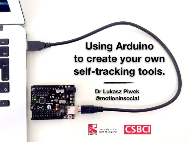 Using Arduino to create your own self-tracking tools. Dr Lukasz Piwek @motioninsocial