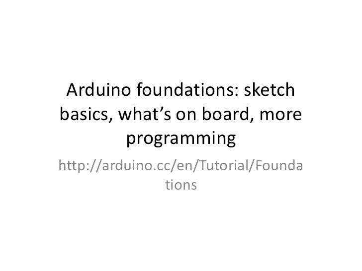 Arduino foundations: sketchbasics, what's on board, more         programminghttp://arduino.cc/en/Tutorial/Founda          ...