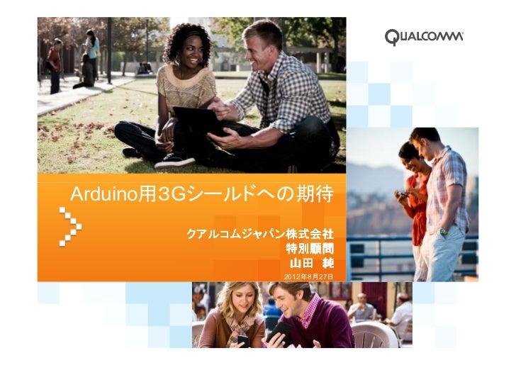 Arduino用3Gシールドへの期待       クアルコムジャパン株式会社                特別顧問                山田 純               2012年8月27日