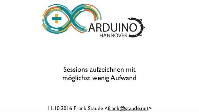 Sessions aufzeichnen mit möglichst wenig Aufwand 11.10.2016 Frank Staude <frank@staude.net>