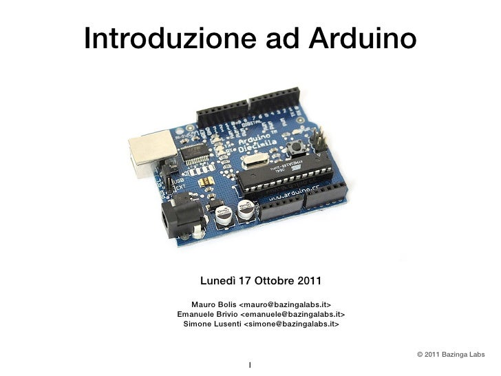 Introduzione ad Arduino           Lunedì 17 Ottobre 2011         Mauro Bolis <mauro@bazingalabs.it>      Emanuele Brivio <...