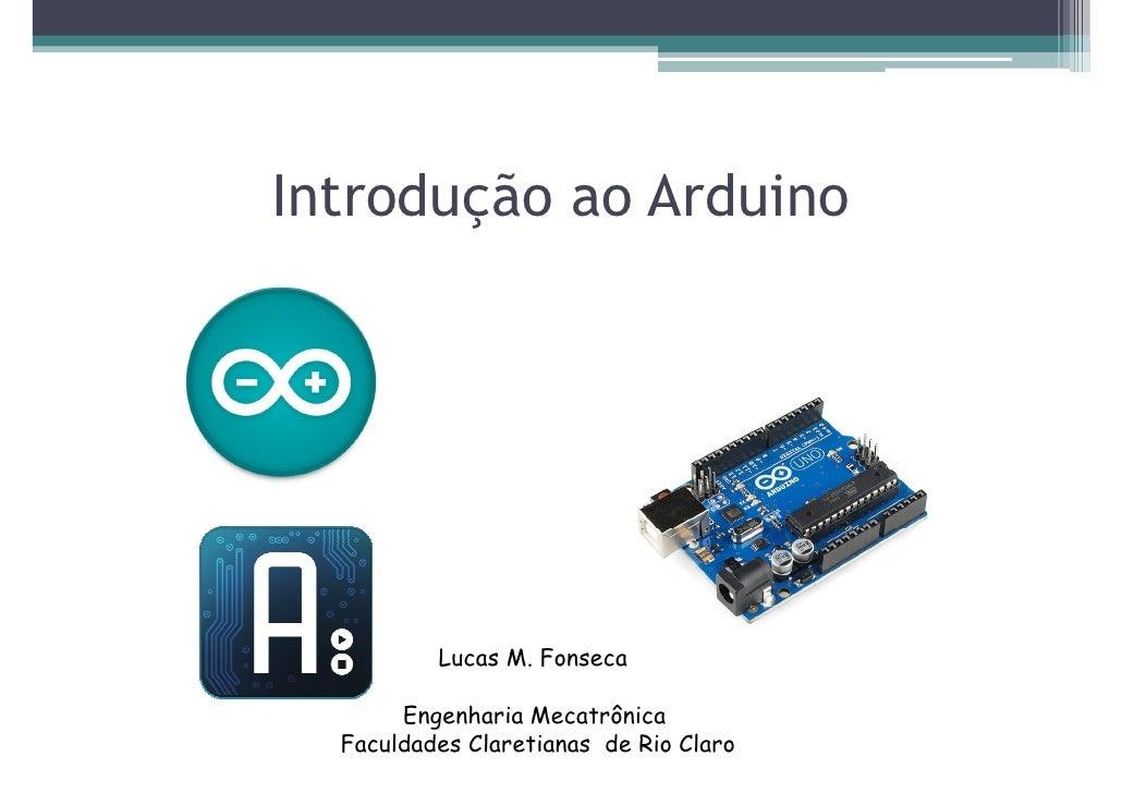 Introdução ao Arduino          Lucas M. Fonseca       Engenharia Mecatrônica  Faculdades Claretianas de Rio Claro