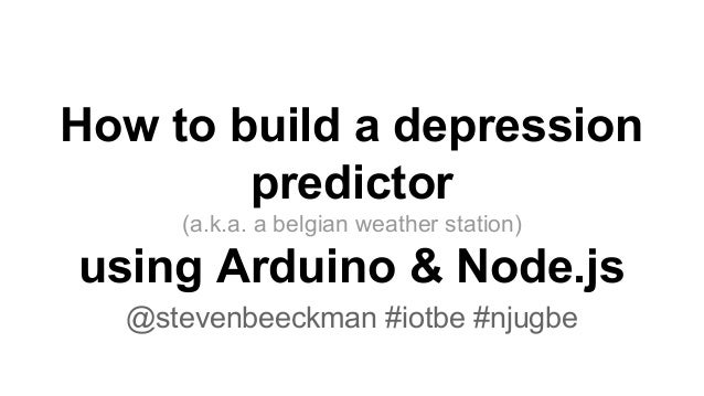 How to build a depression predictor (a.k.a. a belgian weather station) using Arduino & Node.js @stevenbeeckman #iotbe #nju...