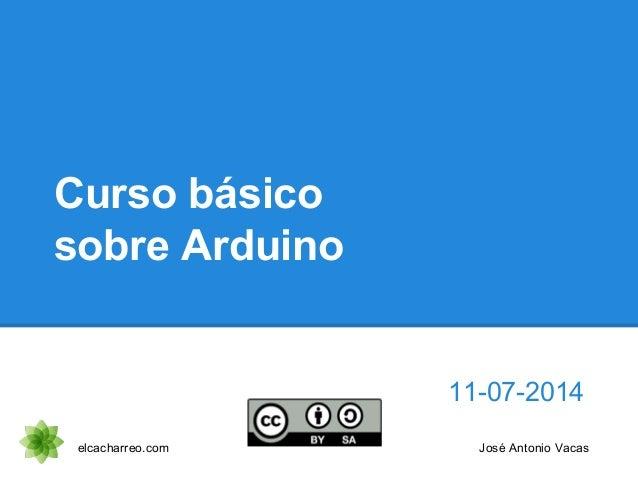 Curso básico sobre Arduino 11-07-2014 elcacharreo.com José Antonio Vacas