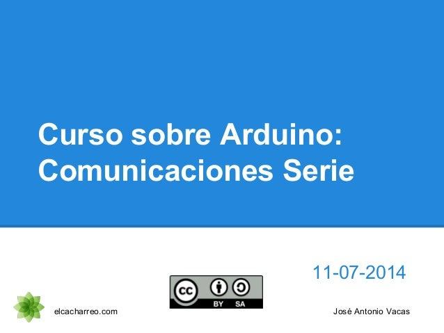Curso sobre Arduino: Comunicaciones Serie 11-07-2014 elcacharreo.com José Antonio Vacas