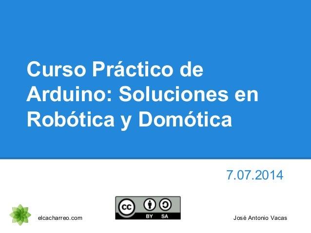 Curso Práctico de Arduino: Soluciones en Robótica y Domótica 7.07.2014 elcacharreo.com José Antonio Vacas