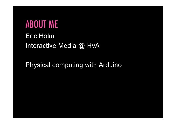 ABOUT ME Eric Holm Interactive Media @ HvA  Physical computing with Arduino