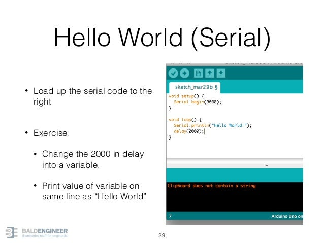 Hello World (Serial) • Load up the serial code to the right • Exercise: • Change the 2000 in delay into a variable. • Pri...