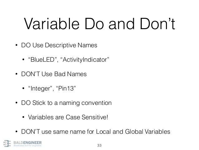 "Variable Do and Don't • DO Use Descriptive Names • ""BlueLED"", ""ActivityIndicator"" • DON'T Use Bad Names • ""Integer"", ""Pin1..."