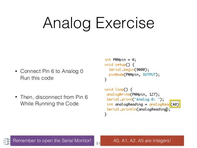 Analog Exercise • Connect Pin 6 to Analog 0 Run this code • Then, disconnect from Pin 6  While Running the Code 51 Reme...