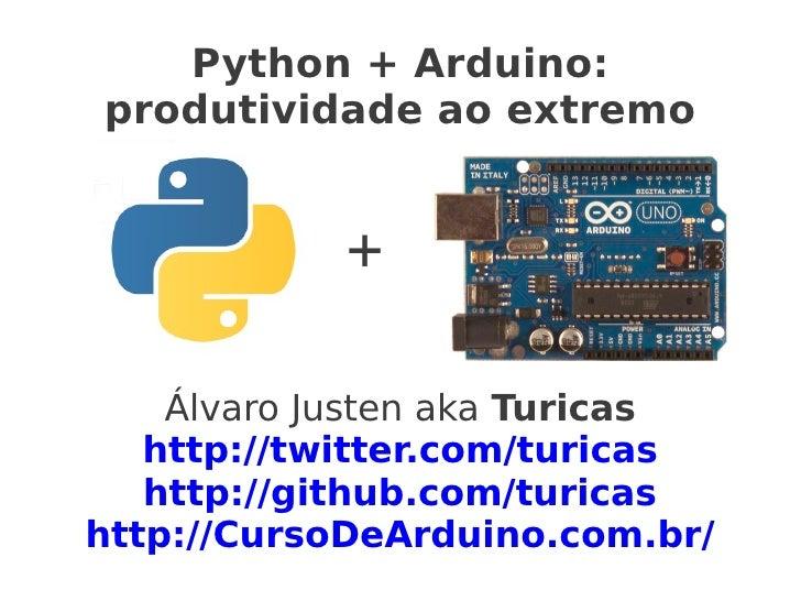 Python + Arduino:produtividade ao extremo            +    Álvaro Justen aka Turicas   http://twitter.com/turicas   http://...