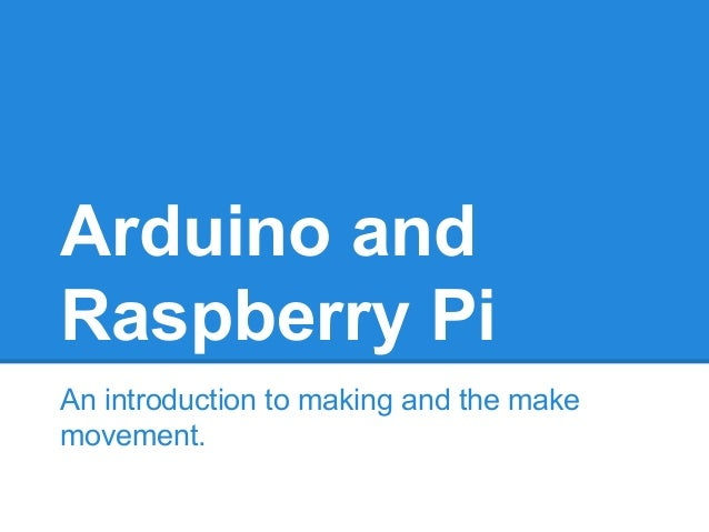 Arduino and Raspberry Pi An introduction to making and the make movement.