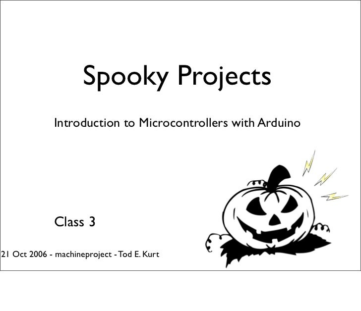Spooky Projects              Introduction to Microcontrollers with Arduino              Class 321 Oct 2006 - machineprojec...