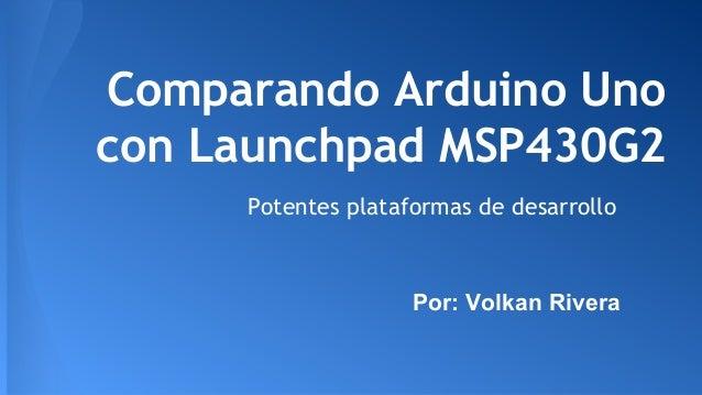 Comparando Arduino Uno con Launchpad MSP430G2 Potentes plataformas de desarrollo Por: Volkan Rivera