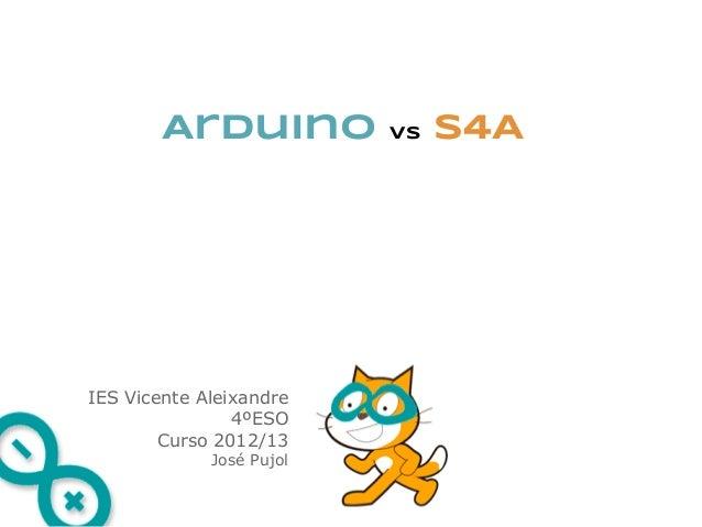 Arduino           vs   S4AIES Vicente Aleixandre                4ºESO        Curso 2012/13             José Pujol