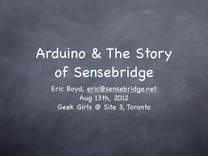Arduino & The Story  of Sensebridge  Eric Boyd, eric@sensebridge.net          Aug 13th, 2012    Geek Girls @ Site 3, Toronto