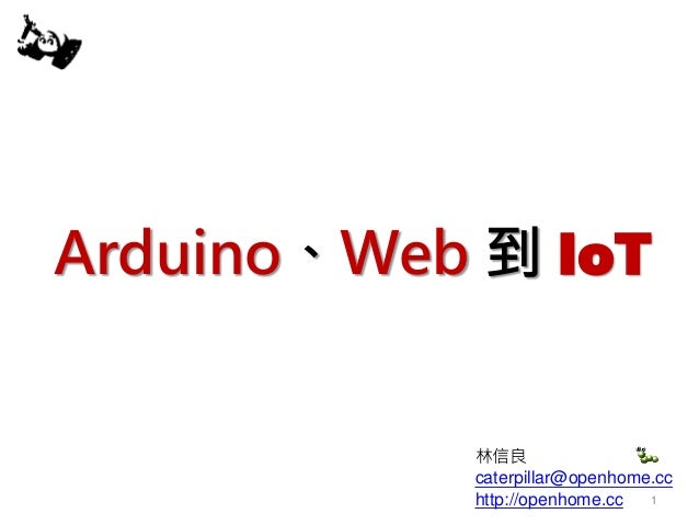 Arduino、Web 到 IoT 林信良 caterpillar@openhome.cc http://openhome.cc 1