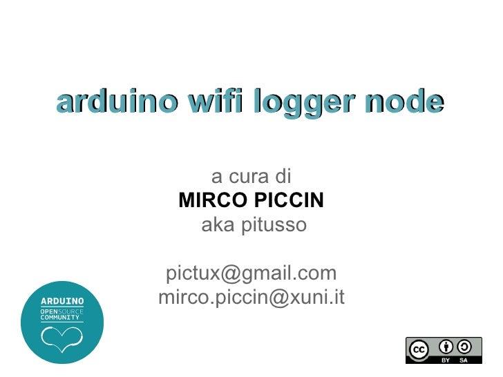 arduino wifi logger node           a cura di        MIRCO PICCIN          aka pitusso      pictux@gmail.com      mirco.pic...