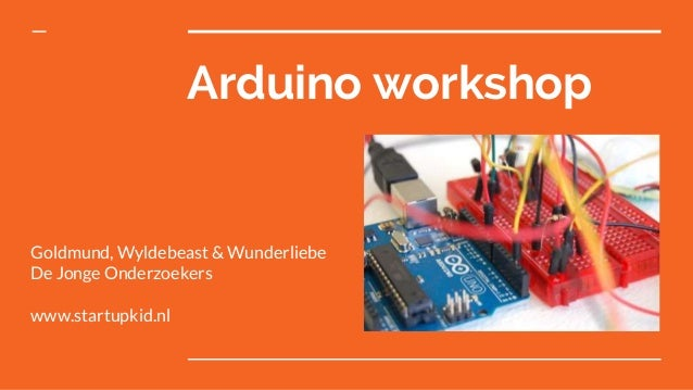 Arduino workshop Goldmund, Wyldebeast & Wunderliebe De Jonge Onderzoekers www.startupkid.nl