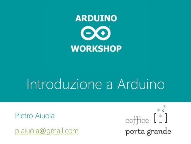 Introduzione a Arduino Pietro Aiuola p.aiuola@gmail.com