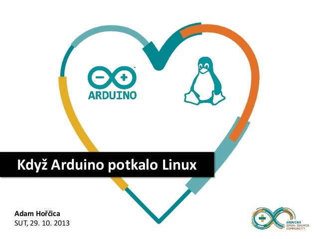 Když Arduino potkalo Linux Adam Hořčica SUT, 29. 10. 2013