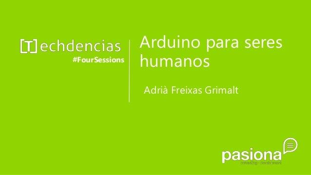 Arduino para seres humanos#FourSessions Adrià Freixas Grimalt