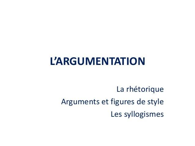 L'ARGUMENTATION La rhétorique Arguments et figures de style Les syllogismes
