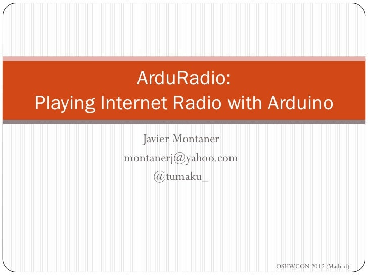 ArduRadio:Playing Internet Radio with Arduino            Javier Montaner          montanerj@yahoo.com               @tumak...