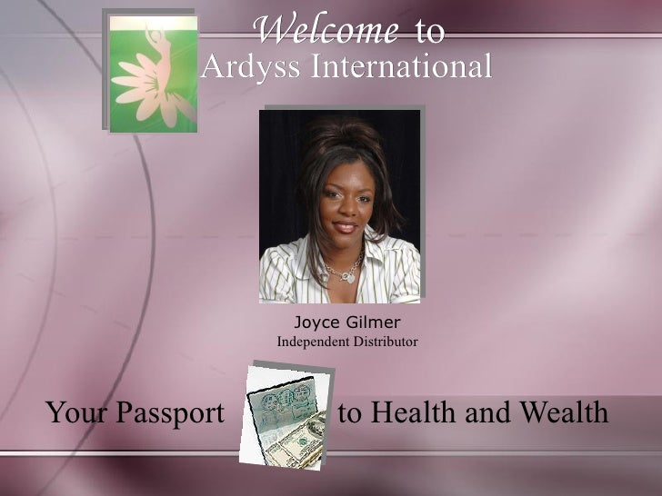 Welcome   to Your Passport  to Health and Wealth  Ardyss International   Joyce Gilmer Independent Distributor