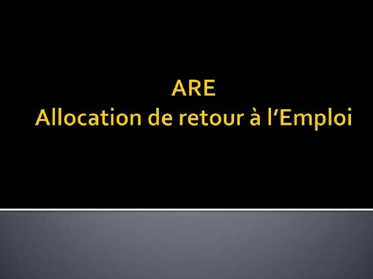 L'allocation d'aide au retour à l'emploi (ARE) est  un revenu de remplacement versé par Pôle  emploi sous certaines condit...