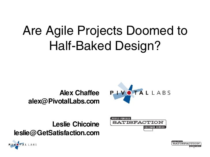 Are Agile Projects Doomed to Half-Baked Design? Alex Chaffee [email_address] Leslie Chicoine [email_address]