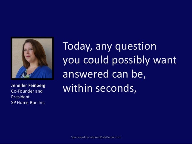 Today, any question you could possibly want answered can be, within seconds, Sponsored by InboundDataCenter.com Jennifer F...
