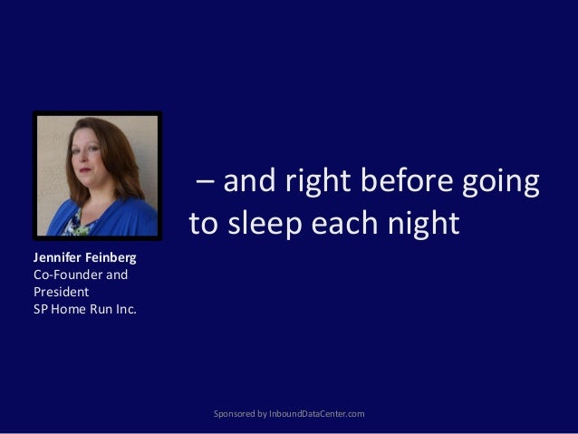 – and right before going to sleep each night Sponsored by InboundDataCenter.com Jennifer Feinberg Co-Founder and President...