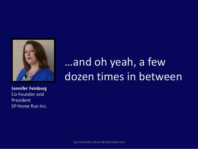 …and oh yeah, a few dozen times in between Sponsored by InboundDataCenter.com Jennifer Feinberg Co-Founder and President S...