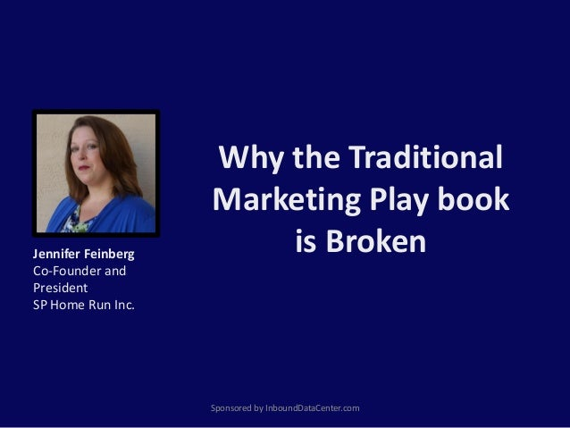 Why the Traditional Marketing Play book is Broken Sponsored by InboundDataCenter.com Jennifer Feinberg Co-Founder and Pres...