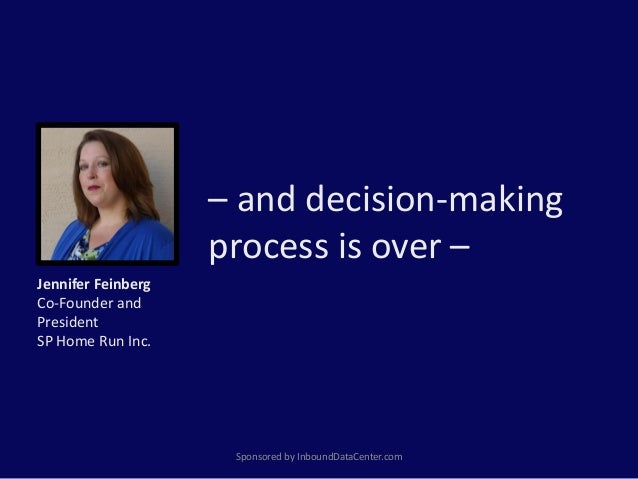 – and decision-making process is over – Sponsored by InboundDataCenter.com Jennifer Feinberg Co-Founder and President SP H...