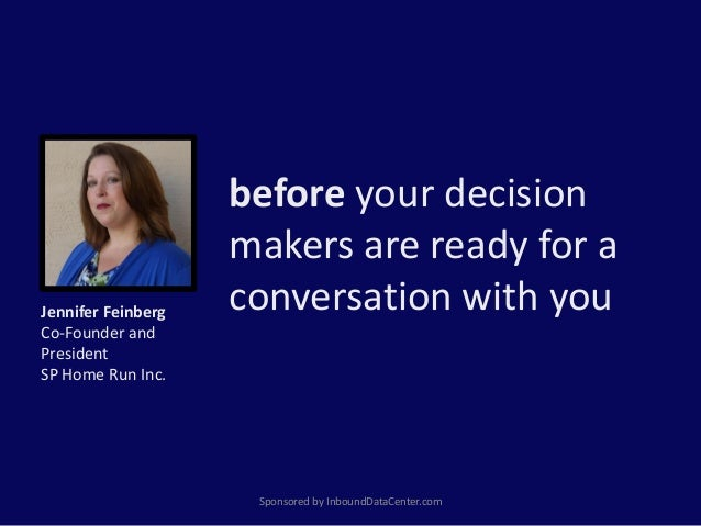 before your decision makers are ready for a conversation with you Sponsored by InboundDataCenter.com Jennifer Feinberg Co-...