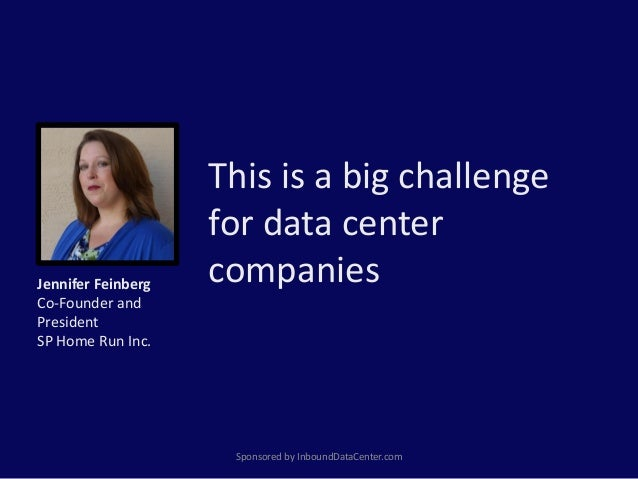 This is a big challenge for data center companies Sponsored by InboundDataCenter.com Jennifer Feinberg Co-Founder and Pres...